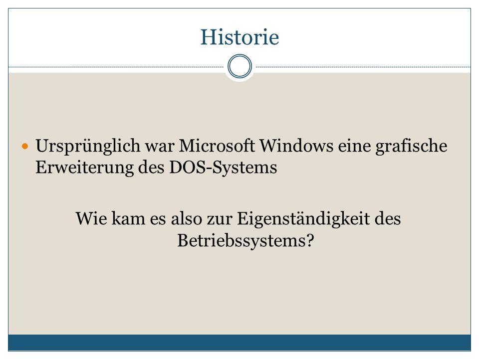 Historie Ursprünglich war Microsoft Windows eine grafische Erweiterung des DOS-Systems Wie kam es also zur Eigenständigkeit des Betriebssystems