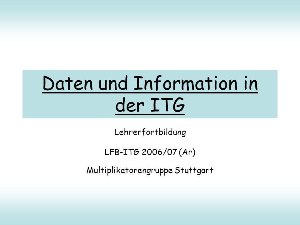 Daten und Information in der ITG Lehrerfortbildung LFB-ITG 2006/07 (Ar) Multiplikatorengruppe Stuttgart