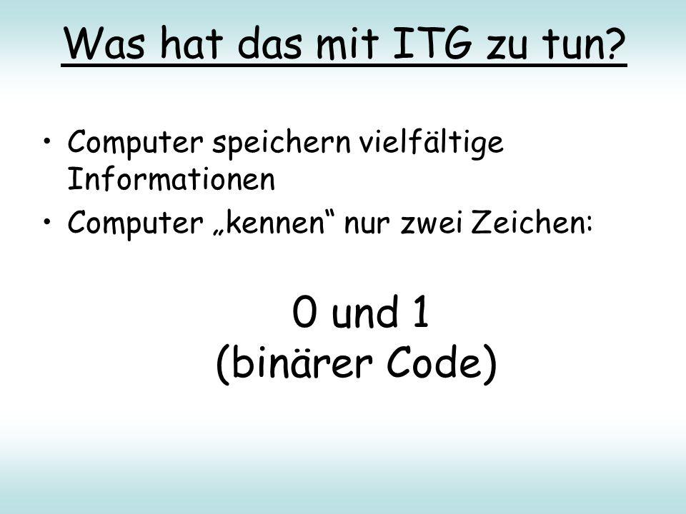 """Was hat das mit ITG zu tun? Computer speichern vielfältige Informationen Computer """"kennen"""" nur zwei Zeichen: 0 und 1 (binärer Code)"""