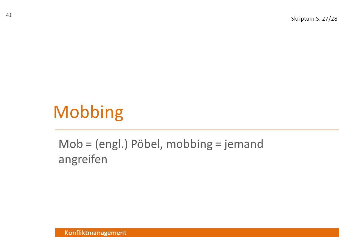 Konfliktmanagement Mobbing Mob = (engl.) Pöbel, mobbing = jemand angreifen 41 Skriptum S. 27/28