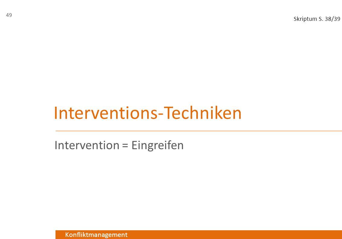 Konfliktmanagement Interventions-Techniken Intervention = Eingreifen 49 Skriptum S. 38/39
