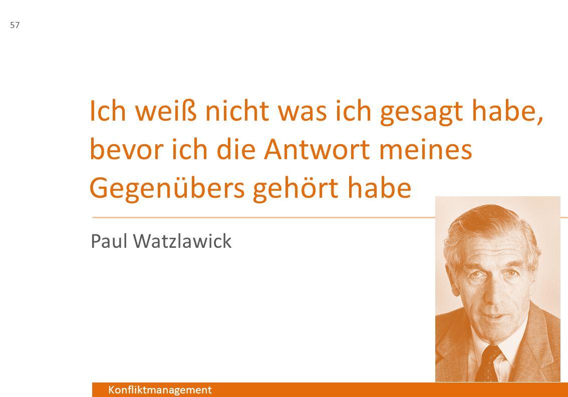 Konfliktmanagement Ich weiß nicht was ich gesagt habe, bevor ich die Antwort meines Gegenübers gehört habe Paul Watzlawick 57