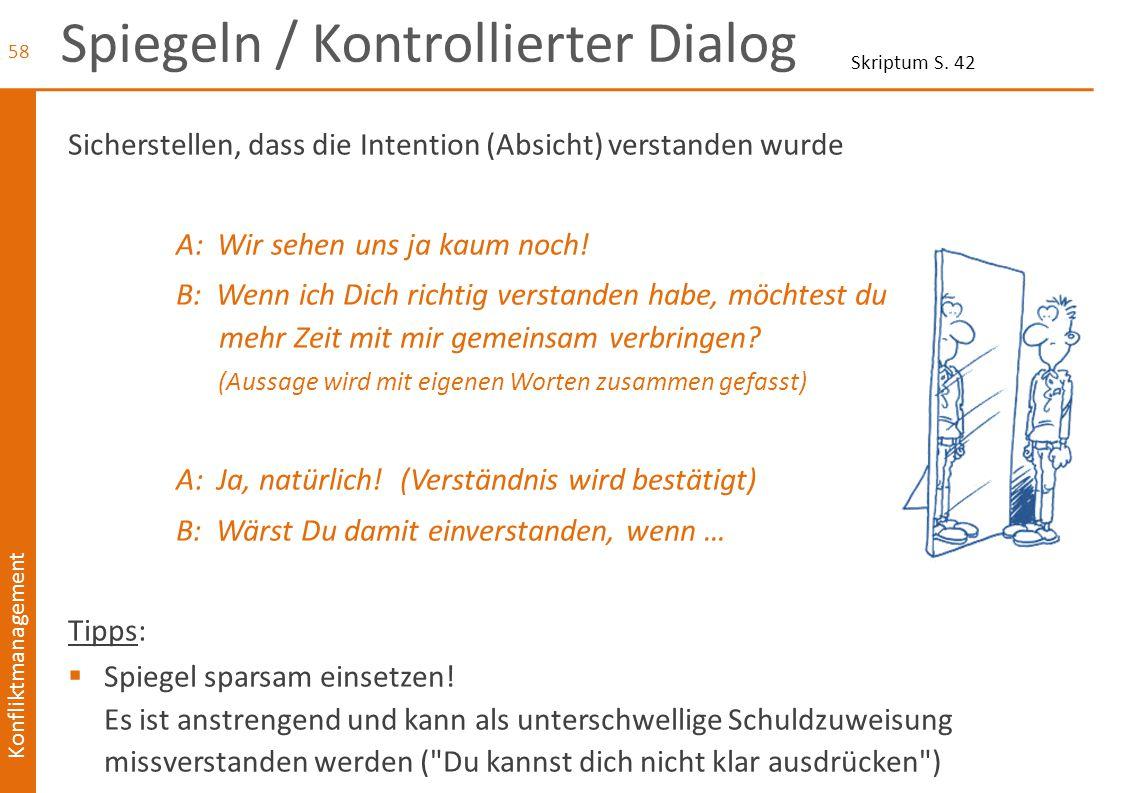 Konfliktmanagement Spiegeln / Kontrollierter Dialog Sicherstellen, dass die Intention (Absicht) verstanden wurde A: Wir sehen uns ja kaum noch! B: Wen