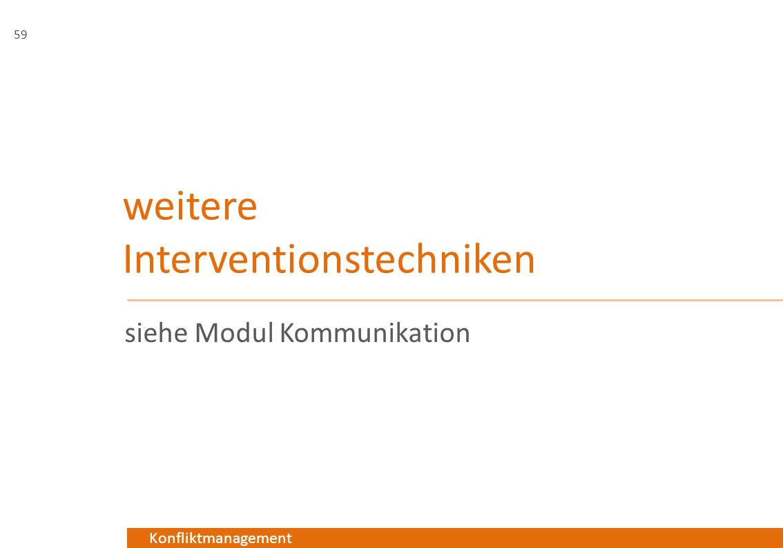 Konfliktmanagement weitere Interventionstechniken siehe Modul Kommunikation 59