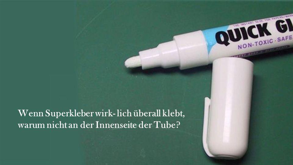 Wenn Superkleber wirk- lich überall klebt, warum nicht an der Innenseite der Tube?