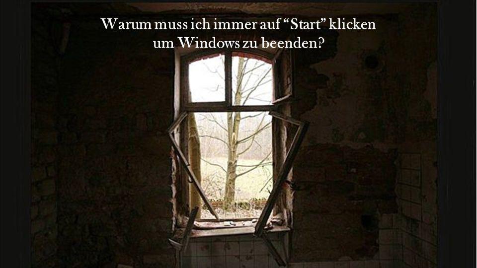 Warum muss ich immer auf Start klicken um Windows zu beenden?