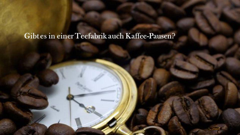Gibt es in einer Teefabrik auch Kaffee-Pausen?