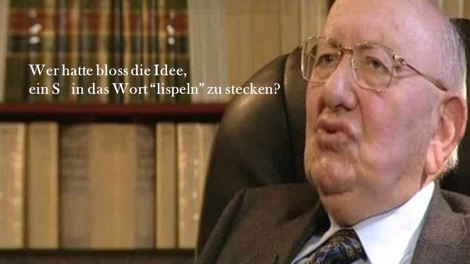 Wer hatte bloss die Idee, ein S  in das Wort lispeln zu stecken?