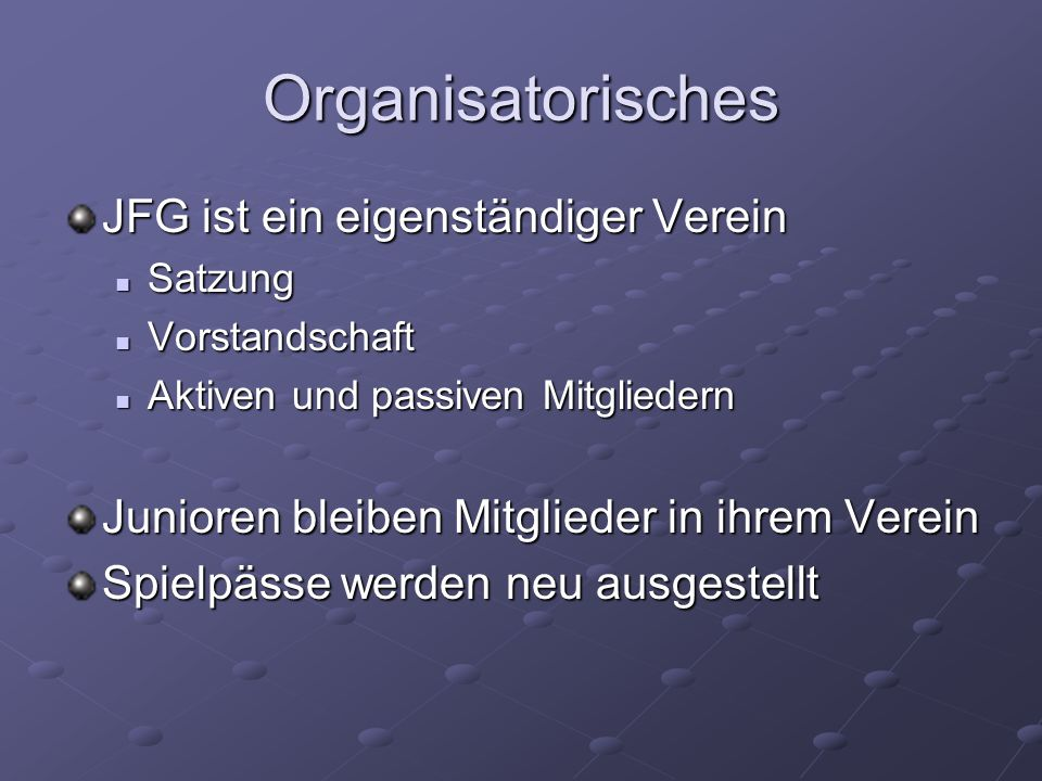 Organisatorisches JFG ist ein eigenständiger Verein Satzung Satzung Vorstandschaft Vorstandschaft Aktiven und passiven Mitgliedern Aktiven und passiven Mitgliedern Junioren bleiben Mitglieder in ihrem Verein Spielpässe werden neu ausgestellt