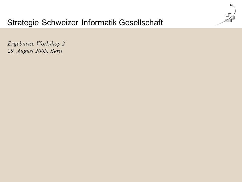 Strategie Schweizer Informatik Gesellschaft Ergebnisse Workshop 2 29. August 2005, Bern