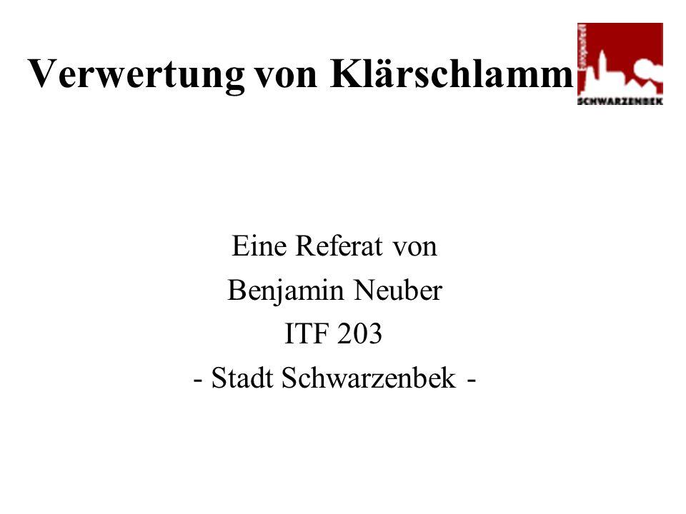 Verwertung von Klärschlamm Eine Referat von Benjamin Neuber ITF 203 - Stadt Schwarzenbek -