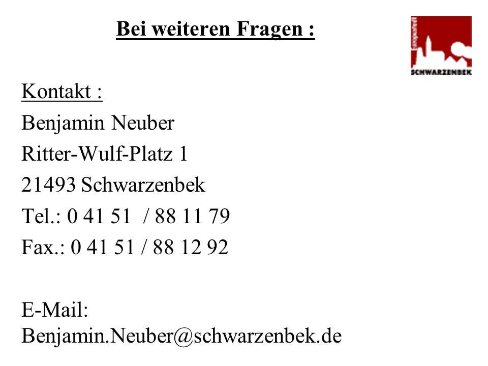 Bei weiteren Fragen : Kontakt : Benjamin Neuber Ritter-Wulf-Platz 1 21493 Schwarzenbek Tel.: 0 41 51 / 88 11 79 Fax.: 0 41 51 / 88 12 92 E-Mail: Benja