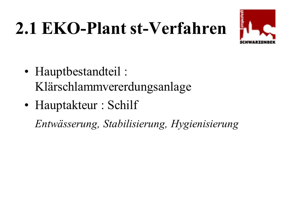 Hauptbestandteil : Klärschlammvererdungsanlage Hauptakteur : Schilf Entwässerung, Stabilisierung, Hygienisierung 2.1 EKO-Plant st-Verfahren