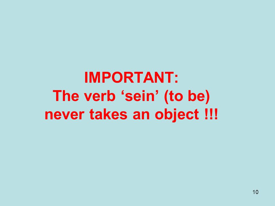 10 IMPORTANT: The verb 'sein' (to be) never takes an object !!!
