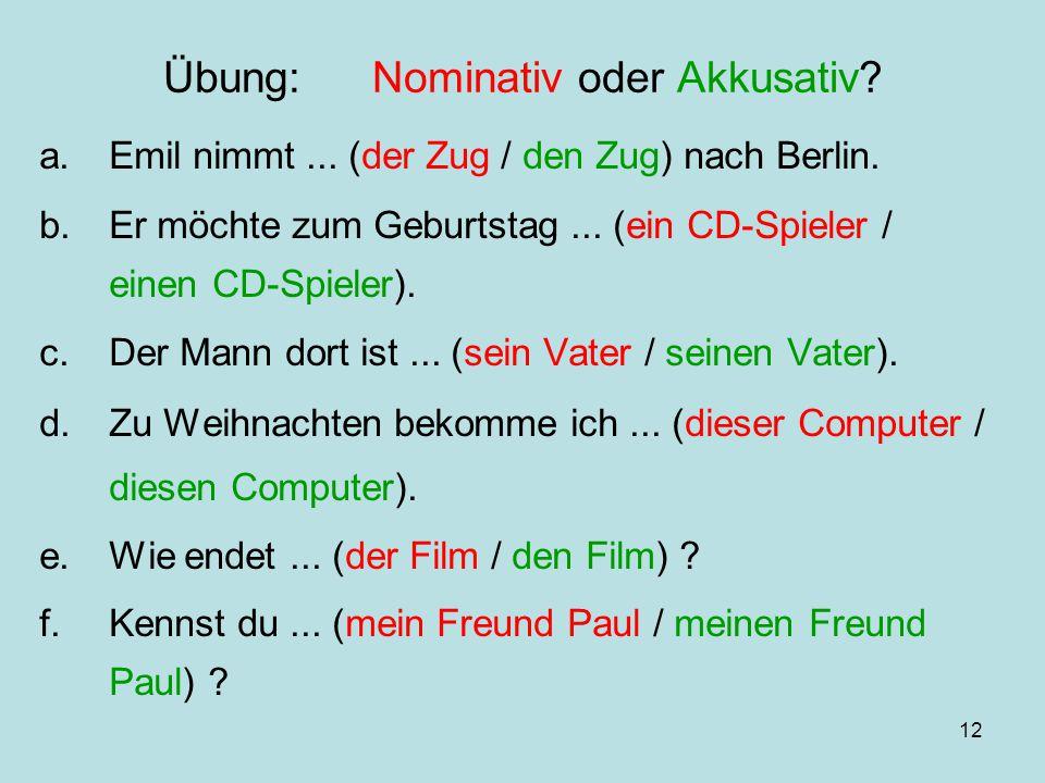 12 Übung:Nominativ oder Akkusativ? a.Emil nimmt... (der Zug / den Zug) nach Berlin. b.Er möchte zum Geburtstag... (ein CD-Spieler / einen CD-Spieler).