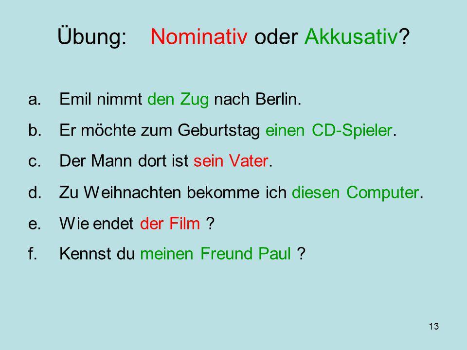 13 Übung:Nominativ oder Akkusativ? a.Emil nimmt den Zug nach Berlin. b.Er möchte zum Geburtstag einen CD-Spieler. c.Der Mann dort ist sein Vater. d.Zu