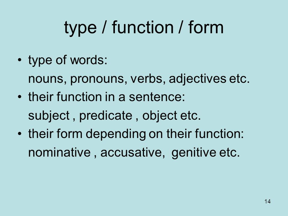 14 type / function / form type of words: nouns, pronouns, verbs, adjectives etc. their function in a sentence: subject, predicate, object etc. their f