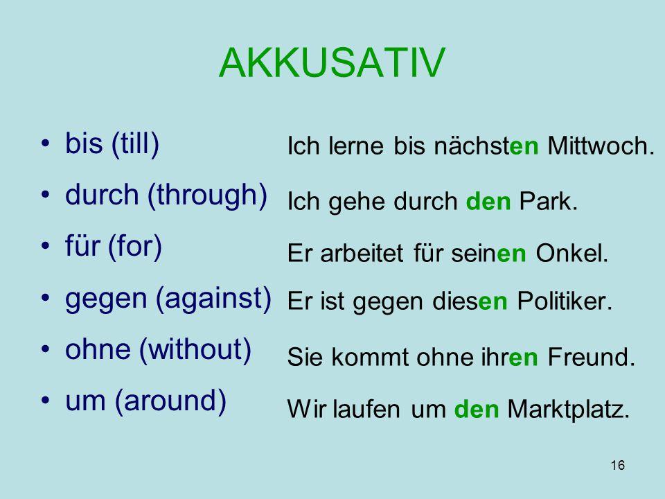 16 AKKUSATIV bis (till) durch (through) für (for) gegen (against) ohne (without) um (around) Ich lerne bis nächsten Mittwoch. Ich gehe durch den Park.