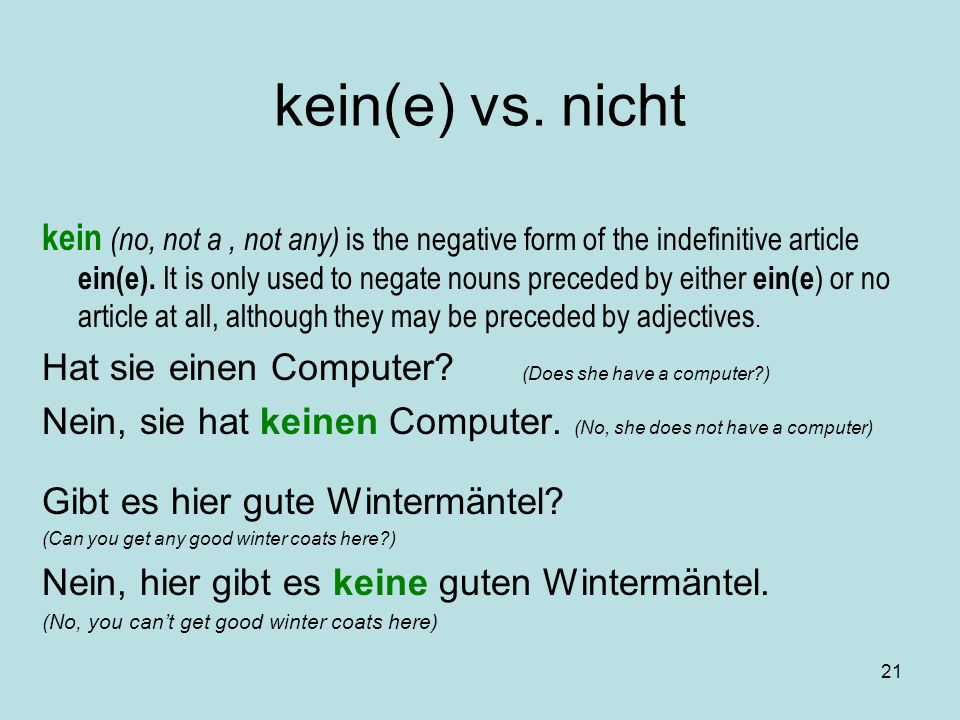 21 kein(e) vs. nicht kein (no, not a, not any) is the negative form of the indefinitive article ein(e). It is only used to negate nouns preceded by ei