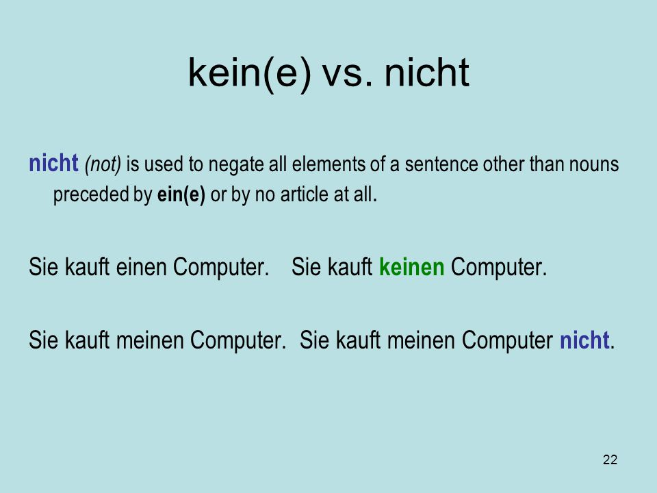 22 kein(e) vs. nicht nicht (not) is used to negate all elements of a sentence other than nouns preceded by ein(e) or by no article at all. Sie kauft e