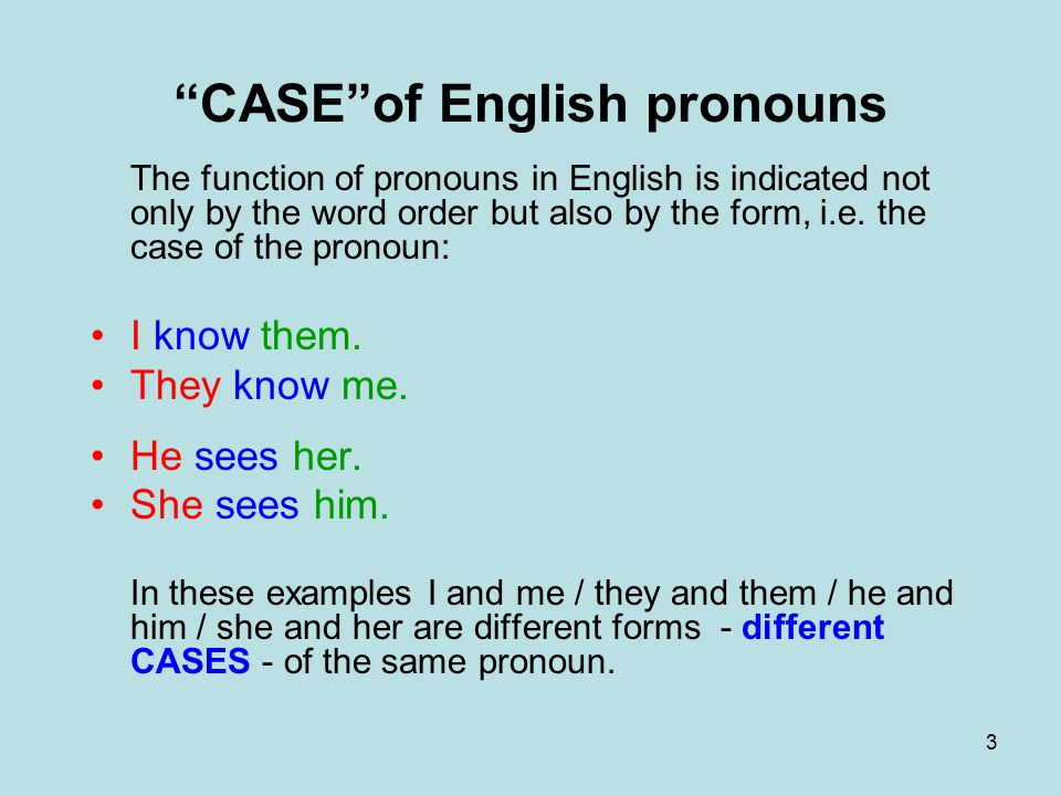 "3 ""CASE""of English pronouns The function of pronouns in English is indicated not only by the word order but also by the form, i.e. the case of the pro"