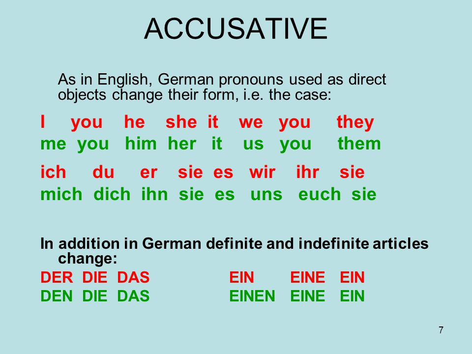 7 ACCUSATIVE As in English, German pronouns used as direct objects change their form, i.e. the case: I you he she it we you they me you him her it us