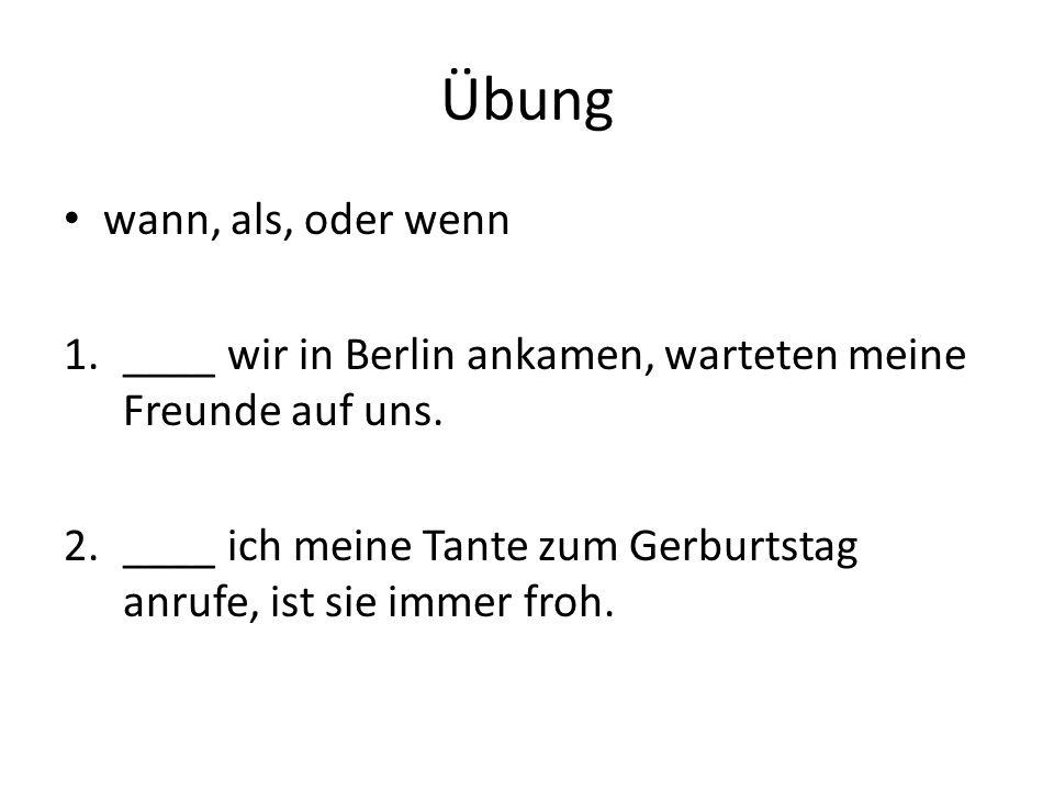 Übung wann, als, oder wenn 1.____ wir in Berlin ankamen, warteten meine Freunde auf uns. 2.____ ich meine Tante zum Gerburtstag anrufe, ist sie immer