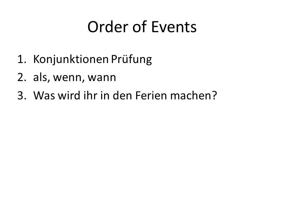 Order of Events 1.Konjunktionen Prüfung 2.als, wenn, wann 3.Was wird ihr in den Ferien machen?