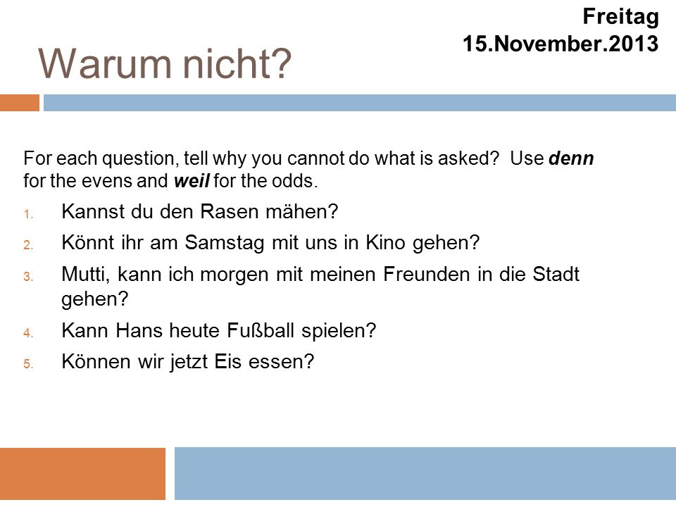 Warum nicht. Freitag 15.November.2013 For each question, tell why you cannot do what is asked.