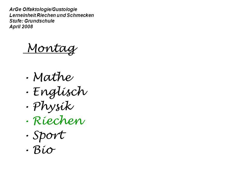 ArGe Olfaktologie/Gustologie Lerneinheit Riechen und Schmecken Stufe: Grundschule April 2008 Montag Mathe Englisch Physik Riechen Sport Bio
