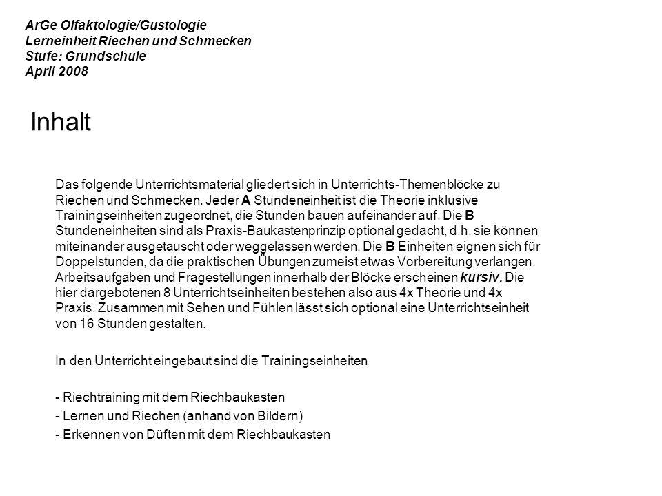 ArGe Olfaktologie/Gustologie Lerneinheit Riechen und Schmecken Stufe: Grundschule April 2008 Inhalt Das folgende Unterrichtsmaterial gliedert sich in Unterrichts-Themenblöcke zu Riechen und Schmecken.