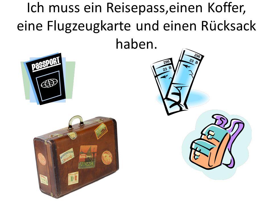 Ich muss ein Reisepass,einen Koffer, eine Flugzeugkarte und einen Rücksack haben.