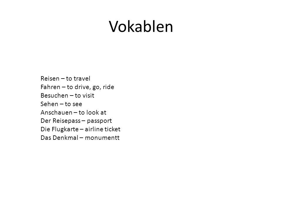 Vokablen Reisen – to travel Fahren – to drive, go, ride Besuchen – to visit Sehen – to see Anschauen – to look at Der Reisepass – passport Die Flugkar