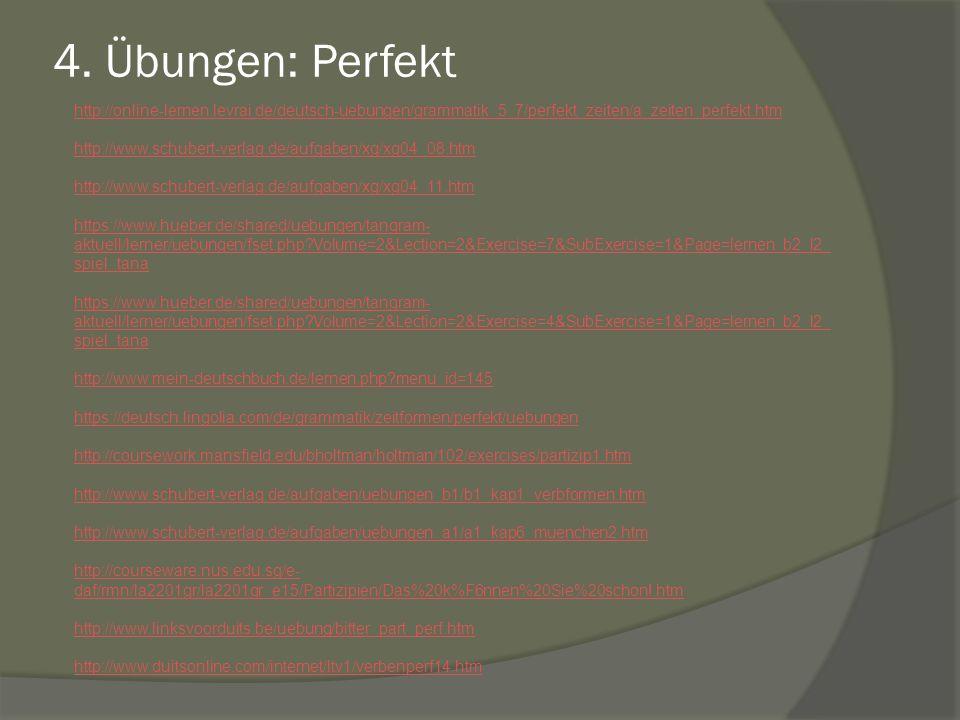 4. Übungen: Perfekt http://online-lernen.levrai.de/deutsch-uebungen/grammatik_5_7/perfekt_zeiten/a_zeiten_perfekt.htm http://www.schubert-verlag.de/au