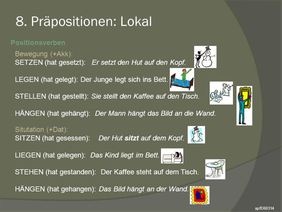 8. Präpositionen: Lokal Positionsverben Bewegung (+Akk): SETZEN (hat gesetzt): Er setzt den Hut auf den Kopf. LEGEN (hat gelegt): Der Junge legt sich