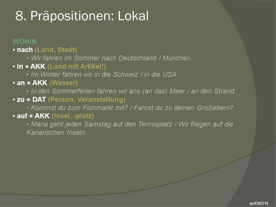 8. Präpositionen: Lokal WOHIN nach (Land, Stadt) Wir fahren im Sommer nach Deutschland / München. in + AKK (Land mit Artikel!) Im Winter fahren wir in