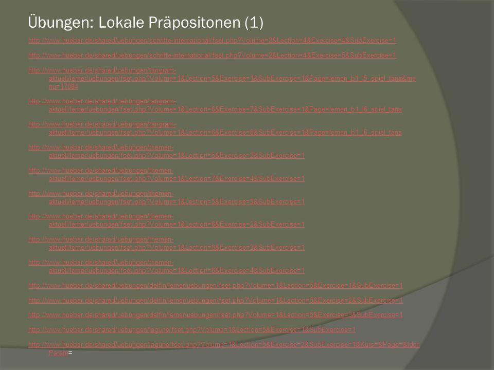 Übungen: Lokale Präpositonen (1) http://www.hueber.de/shared/uebungen/schritte-international/fset.php?Volume=2&Lection=4&Exercise=4&SubExercise=1 http://www.hueber.de/shared/uebungen/schritte-international/fset.php?Volume=2&Lection=4&Exercise=5&SubExercise=1 http://www.hueber.de/shared/uebungen/tangram- aktuell/lerner/uebungen/fset.php?Volume=1&Lection=5&Exercise=1&SubExercise=1&Page=lernen_b1_l5_spiel_tana&me nu=17084 http://www.hueber.de/shared/uebungen/tangram- aktuell/lerner/uebungen/fset.php?Volume=1&Lection=6&Exercise=7&SubExercise=1&Page=lernen_b1_l6_spiel_tana http://www.hueber.de/shared/uebungen/tangram- aktuell/lerner/uebungen/fset.php?Volume=1&Lection=6&Exercise=8&SubExercise=1&Page=lernen_b1_l6_spiel_tana http://www.hueber.de/shared/uebungen/themen- aktuell/lerner/uebungen/fset.php?Volume=1&Lection=5&Exercise=2&SubExercise=1 http://www.hueber.de/shared/uebungen/themen- aktuell/lerner/uebungen/fset.php?Volume=1&Lection=7&Exercise=4&SubExercise=1 http://www.hueber.de/shared/uebungen/themen- aktuell/lerner/uebungen/fset.php?Volume=1&Lection=5&Exercise=5&SubExercise=1 http://www.hueber.de/shared/uebungen/themen- aktuell/lerner/uebungen/fset.php?Volume=1&Lection=8&Exercise=2&SubExercise=1 http://www.hueber.de/shared/uebungen/themen- aktuell/lerner/uebungen/fset.php?Volume=1&Lection=8&Exercise=3&SubExercise=1 http://www.hueber.de/shared/uebungen/themen- aktuell/lerner/uebungen/fset.php?Volume=1&Lection=8&Exercise=4&SubExercise=1 http://www.hueber.de/shared/uebungen/delfin/lerner/uebungen/fset.php?Volume=1&Lection=5&Exercise=1&SubExercise=1 http://www.hueber.de/shared/uebungen/delfin/lerner/uebungen/fset.php?Volume=1&Lection=5&Exercise=2&SubExercise=1 http://www.hueber.de/shared/uebungen/delfin/lerner/uebungen/fset.php?Volume=1&Lection=5&Exercise=3&SubExercise=1 http://www.hueber.de/shared/uebungen/lagune/fset.php?Volume=1&Lection=5&Exercise=1&SubExercise=1 http://www.hueber.de/shared/uebungen/lagune/fset.php?Volume=1&Lection=5&Exercise=2&SubExercise=1&Kurs=&Pa