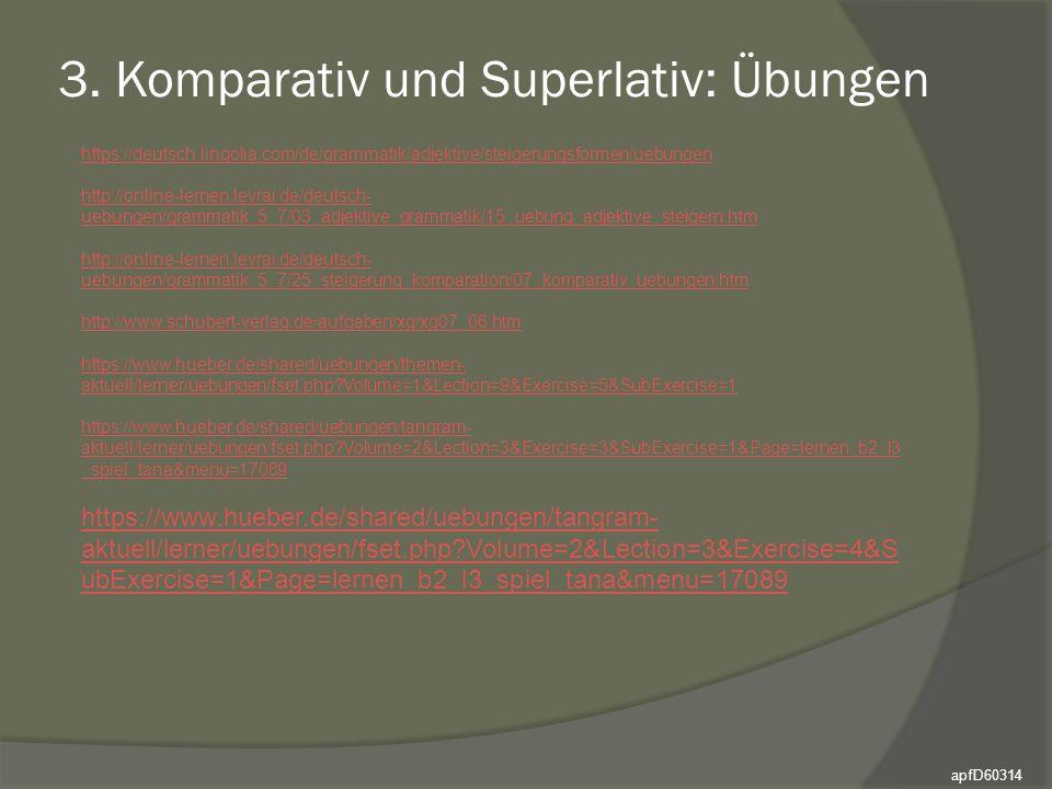 3. Komparativ und Superlativ: Übungen apfD60314 https://deutsch.lingolia.com/de/grammatik/adjektive/steigerungsformen/uebungen http://online-lernen.le