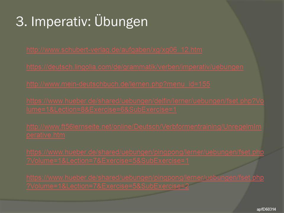 3. Imperativ: Übungen apfD60314 http://www.schubert-verlag.de/aufgaben/xg/xg06_12.htm https://deutsch.lingolia.com/de/grammatik/verben/imperativ/uebun