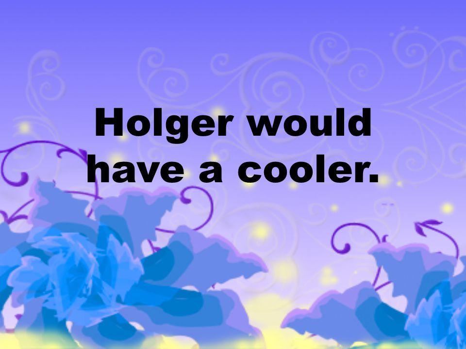 Holger would have a cooler.