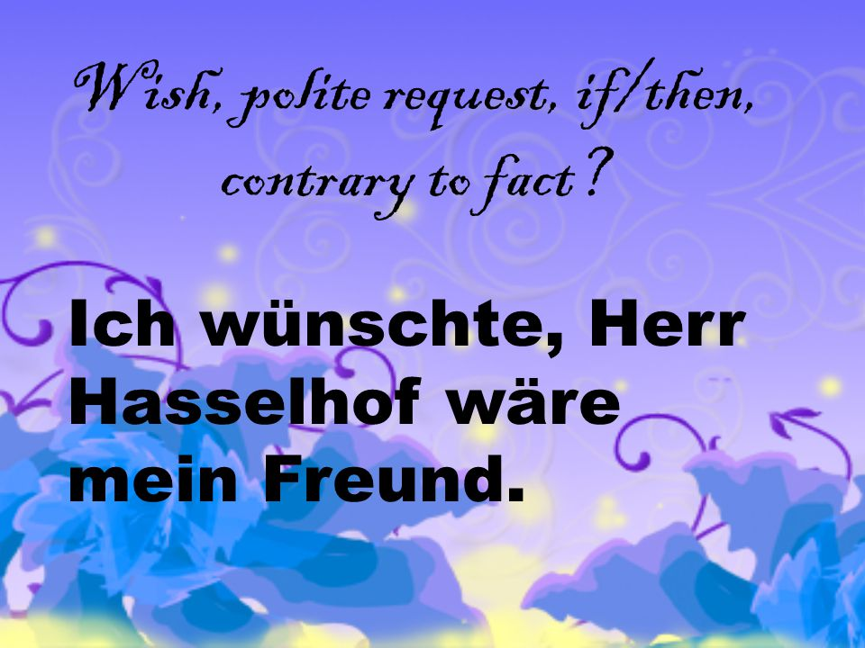 Wish, polite request, if/then, contrary to fact Ich wünschte, Herr Hasselhof wäre mein Freund.