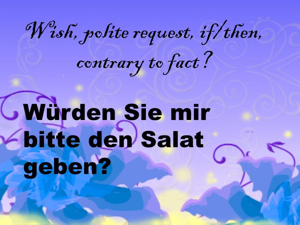 Wish, polite request, if/then, contrary to fact Würden Sie mir bitte den Salat geben