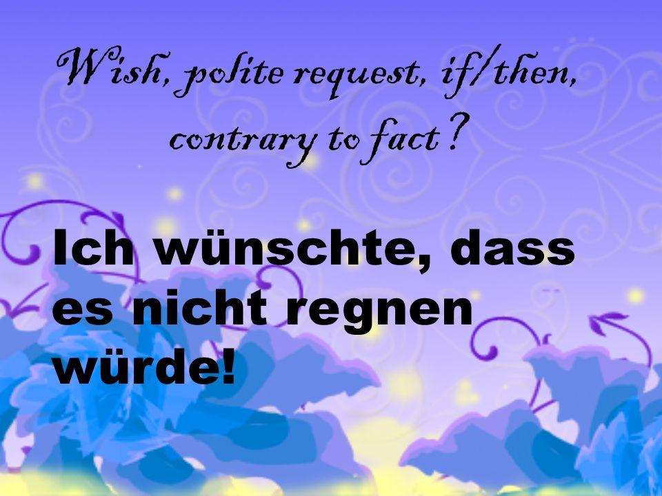 Wish, polite request, if/then, contrary to fact Ich wünschte, dass es nicht regnen würde!