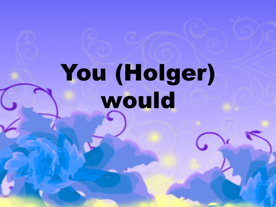 You (Holger) would be