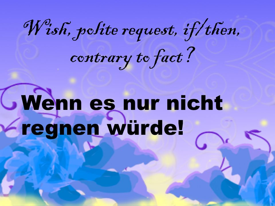 Wish, polite request, if/then, contrary to fact Wenn es nur nicht regnen würde!