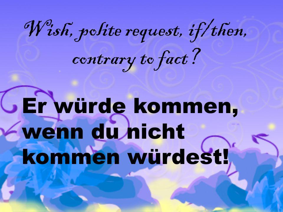 Wish, polite request, if/then, contrary to fact Er würde kommen, wenn du nicht kommen würdest!