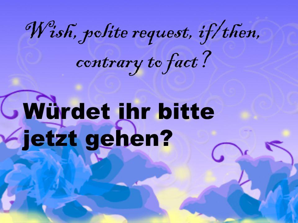 Wish, polite request, if/then, contrary to fact Würdet ihr bitte jetzt gehen