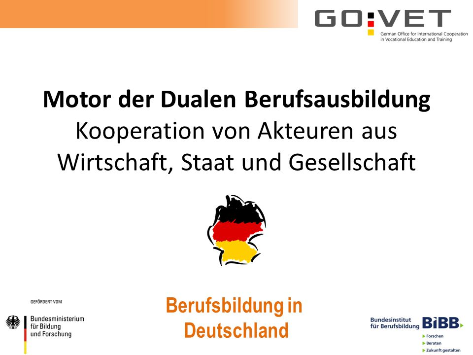 Motor der Dualen Berufsausbildung Kooperation von Akteuren aus Wirtschaft, Staat und Gesellschaft Berufsbildung in Deutschland