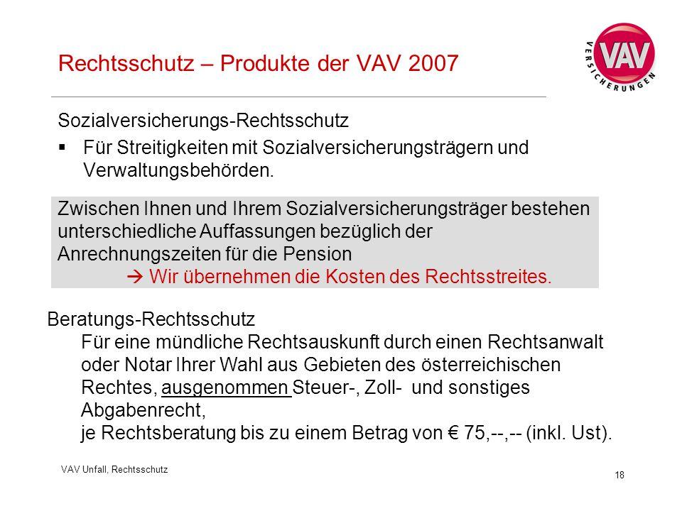 VAV Unfall, Rechtsschutz 18 Rechtsschutz – Produkte der VAV 2007 Sozialversicherungs-Rechtsschutz  Für Streitigkeiten mit Sozialversicherungsträgern und Verwaltungsbehörden.