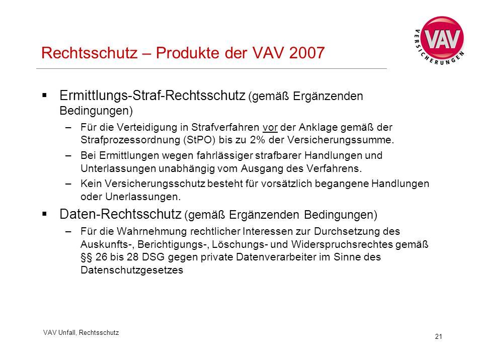 VAV Unfall, Rechtsschutz 21 Rechtsschutz – Produkte der VAV 2007  Ermittlungs-Straf-Rechtsschutz (gemäß Ergänzenden Bedingungen) –Für die Verteidigung in Strafverfahren vor der Anklage gemäß der Strafprozessordnung (StPO) bis zu 2% der Versicherungssumme.